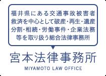福井県にある交通事故被害者救済を中心として破産・再生・遺産分割・相続・労働事件・企業法務等を取り扱う総合法律事務所 | 宮本法律事務所